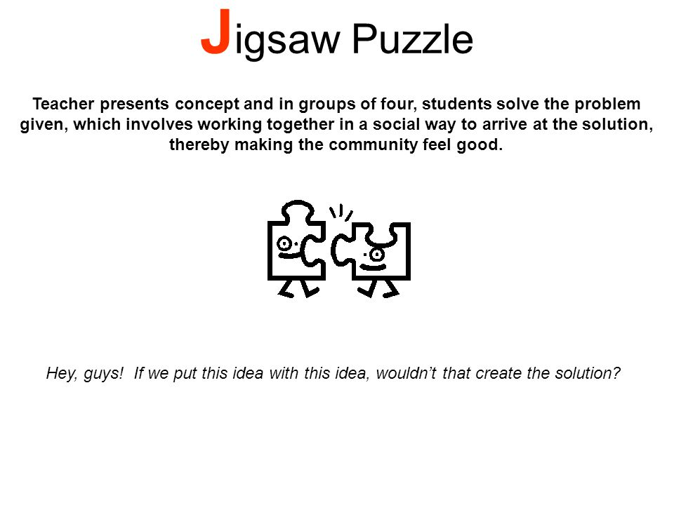 J igsaw Puzzle Teacher presents concept and in groups of four, students solve the problem given, which involves working together in a social way to arrive at the solution, thereby making the community feel good.