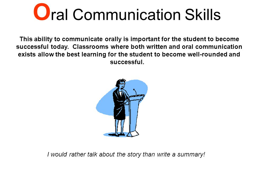 O ral Communication Skills This ability to communicate orally is important for the student to become successful today.