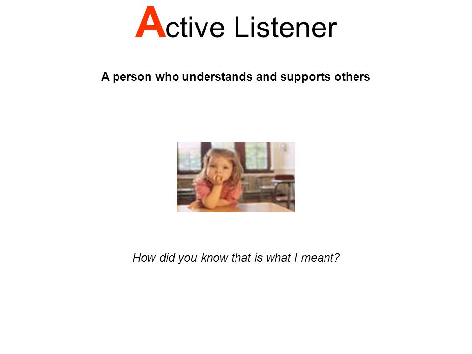 A ctive Listener A person who understands and supports others How did you know that is what I meant