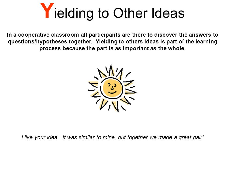 Y ielding to Other Ideas In a cooperative classroom all participants are there to discover the answers to questions/hypotheses together.