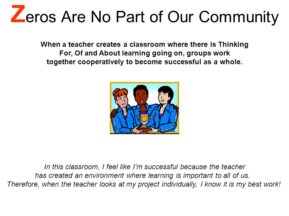 Z eros Are No Part of Our Community When a teacher creates a classroom where there is Thinking For, Of and About learning going on, groups work together cooperatively to become successful as a whole.