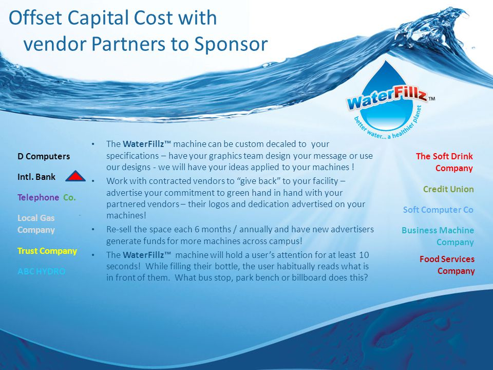 Offset Capital Cost with vendor Partners to Sponsor The WaterFillz™ machine can be custom decaled to your specifications – have your graphics team design your message or use our designs - we will have your ideas applied to your machines .