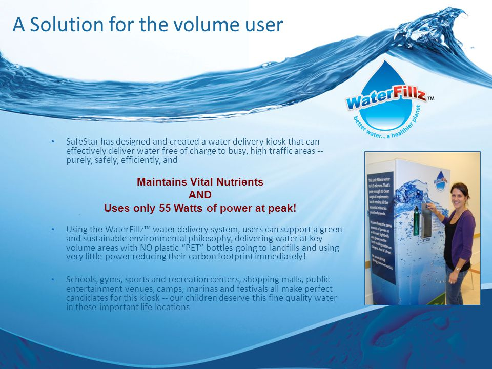 A Solution for the volume user SafeStar has designed and created a water delivery kiosk that can effectively deliver water free of charge to busy, high traffic areas -- purely, safely, efficiently, and Using the WaterFillz™ water delivery system, users can support a green and sustainable environmental philosophy, delivering water at key volume areas with NO plastic PET bottles going to landfills and using very little power reducing their carbon footprint immediately.