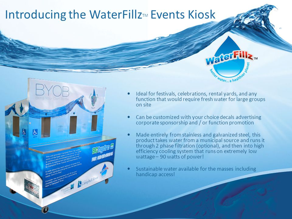 Introducing the WaterFillz TM Events Kiosk Ideal for festivals, celebrations, rental yards, and any function that would require fresh water for large groups on site Can be customized with your choice decals advertising corporate sponsorship and / or function promotion Made entirely from stainless and galvanized steel, this product takes water from a municipal source and runs it through 2 phase filtration (optional), and then into high efficiency cooling system that runs on extremely low wattage – 90 watts of power.