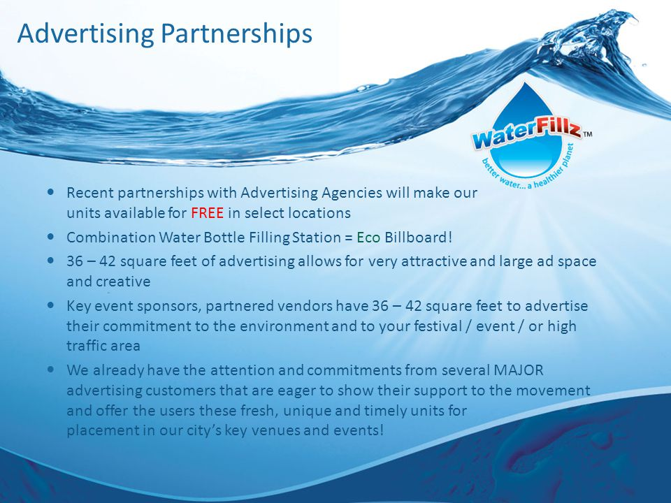 Advertising Partnerships Recent partnerships with Advertising Agencies will make our units available for FREE in select locations Combination Water Bottle Filling Station = Eco Billboard.