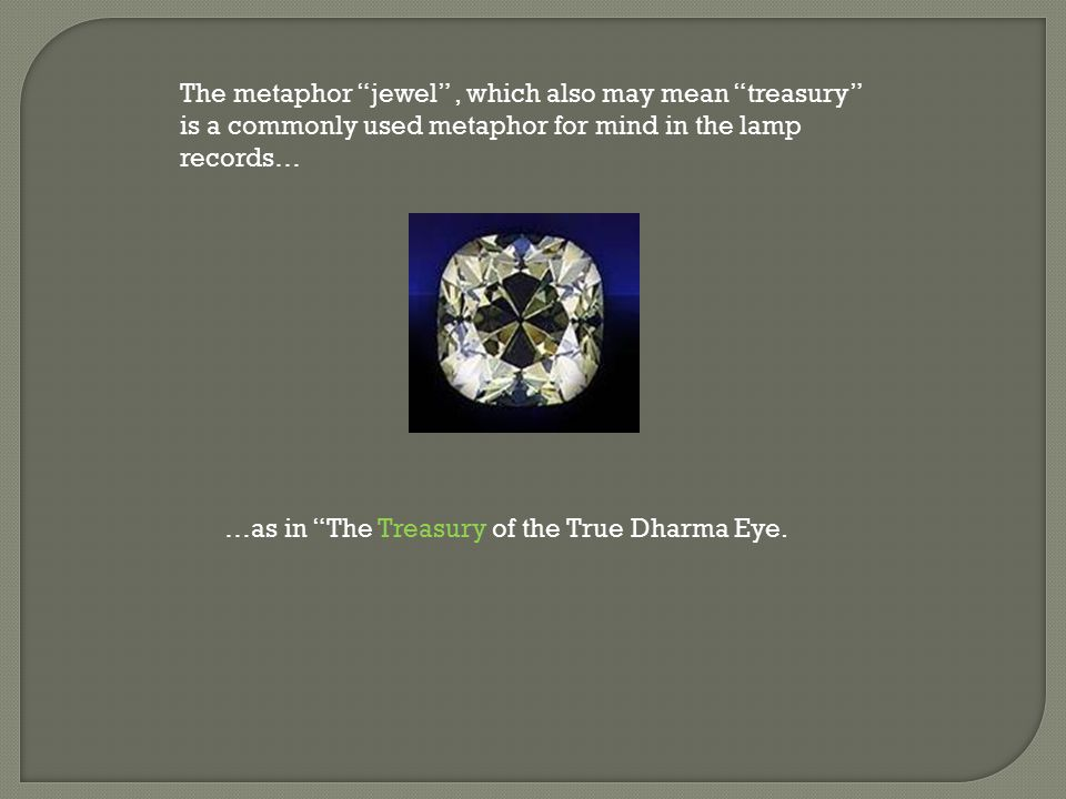 The metaphor jewel , which also may mean treasury is a commonly used metaphor for mind in the lamp records… …as in The Treasury of the True Dharma Eye.