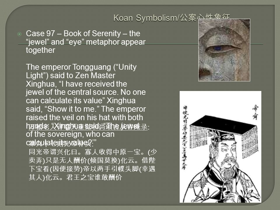  Case 97 – Book of Serenity – the jewel and eye metaphor appear together The emperor Tongguang ( Unity Light ) said to Zen Master Xinghua, I have received the jewel of the central source.