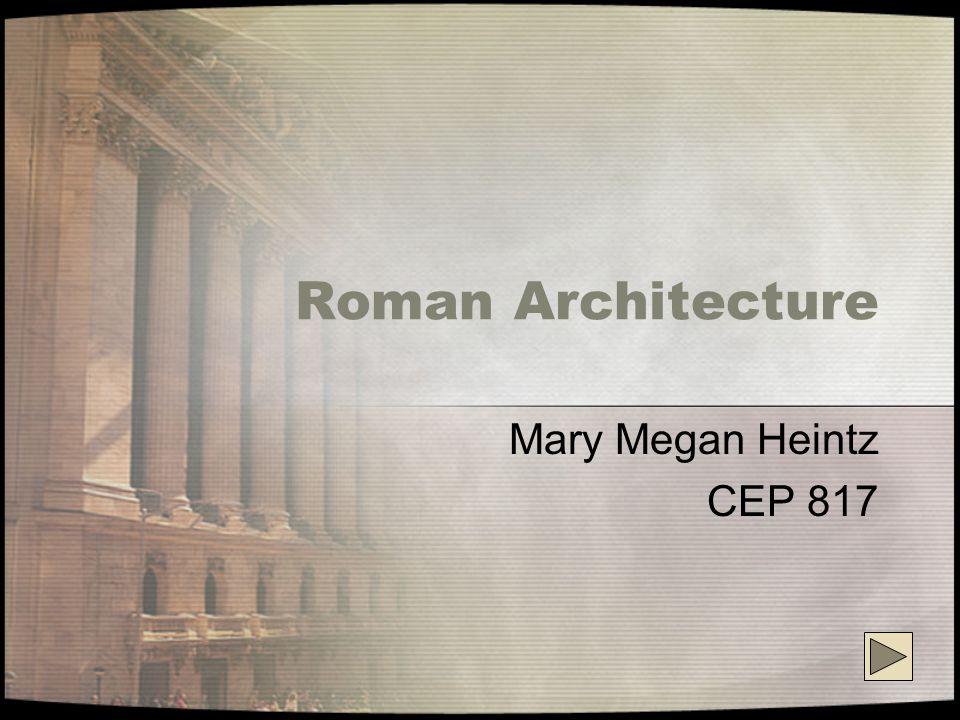 Roman Architecture Mary Megan Heintz CEP 817