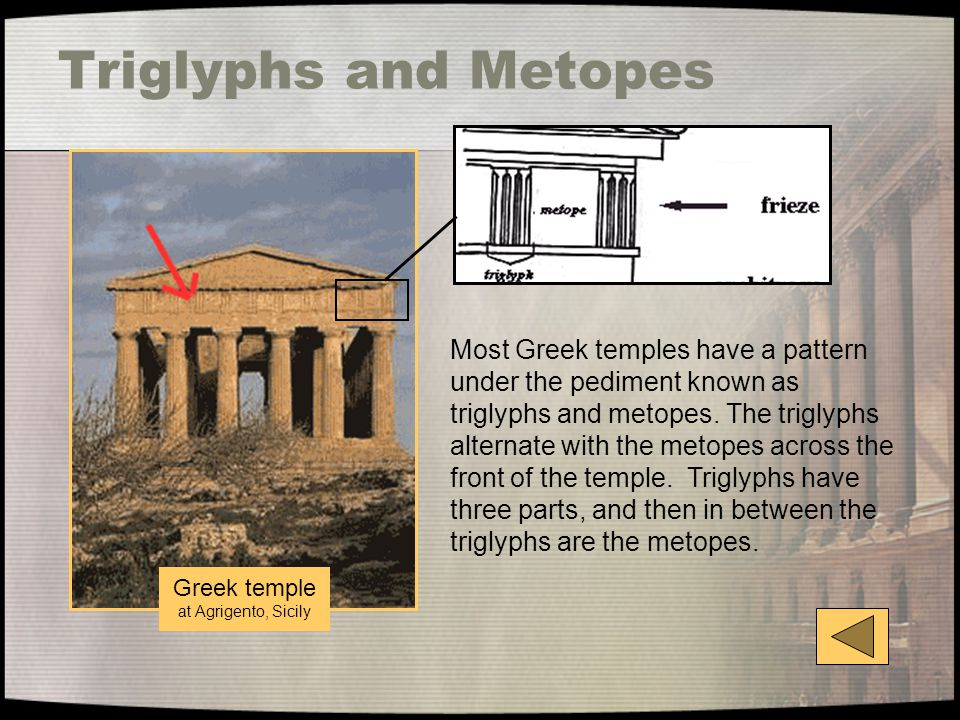 Triglyphs and Metopes Most Greek temples have a pattern under the pediment known as triglyphs and metopes. The triglyphs alternate with the metopes ac