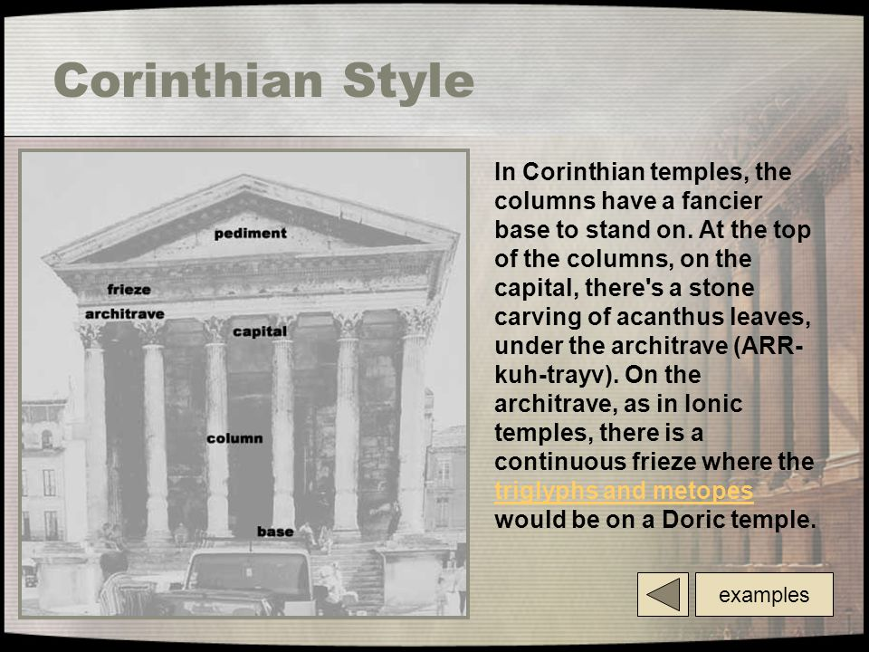 Corinthian Style In Corinthian temples, the columns have a fancier base to stand on. At the top of the columns, on the capital, there's a stone carvin