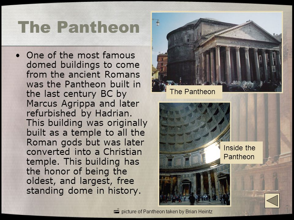The Pantheon One of the most famous domed buildings to come from the ancient Romans was the Pantheon built in the last century BC by Marcus Agrippa and later refurbished by Hadrian.