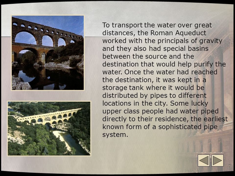 To transport the water over great distances, the Roman Aqueduct worked with the principals of gravity and they also had special basins between the source and the destination that would help purify the water.