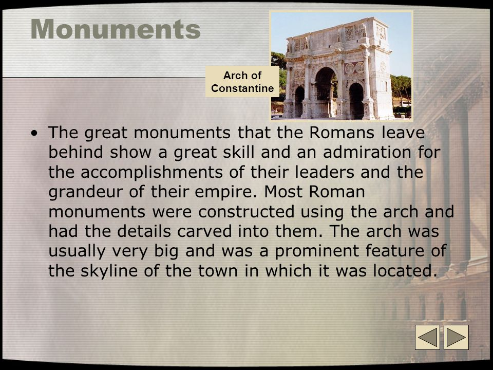 Monuments The great monuments that the Romans leave behind show a great skill and an admiration for the accomplishments of their leaders and the grandeur of their empire.
