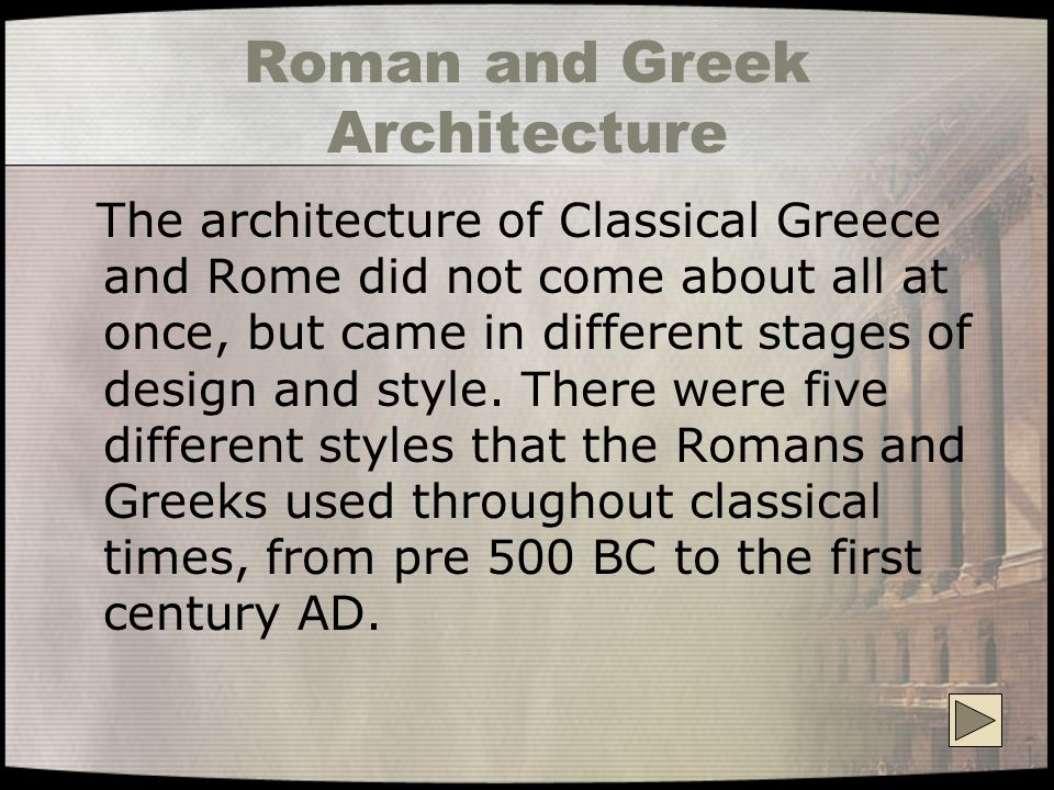 Roman and Greek Architecture The architecture of Classical Greece and Rome did not come about all at once, but came in different stages of design and style.
