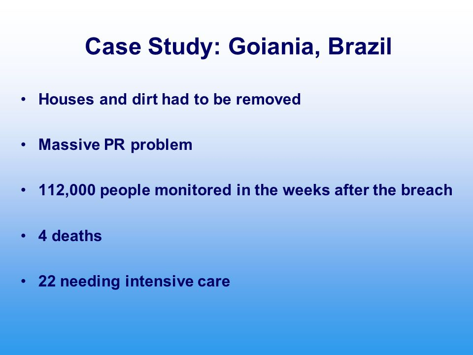 Case Study: Goiania, Brazil Houses and dirt had to be removed Massive PR problem 112,000 people monitored in the weeks after the breach 4 deaths 22 needing intensive care