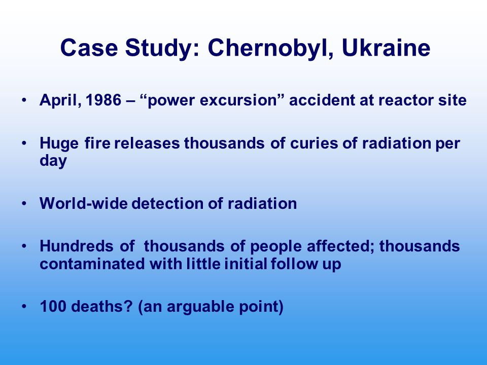 Case Study: Chernobyl, Ukraine April, 1986 – power excursion accident at reactor site Huge fire releases thousands of curies of radiation per day World-wide detection of radiation Hundreds of thousands of people affected; thousands contaminated with little initial follow up 100 deaths.