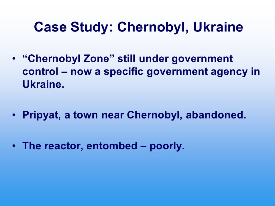 Case Study: Chernobyl, Ukraine Chernobyl Zone still under government control – now a specific government agency in Ukraine.