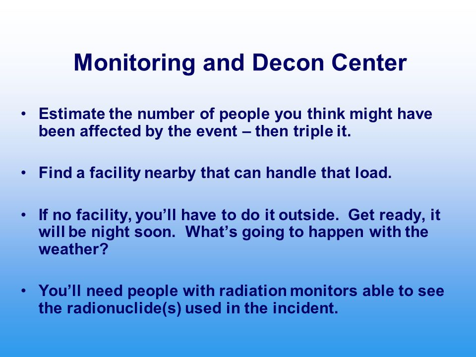 Monitoring and Decon Center Estimate the number of people you think might have been affected by the event – then triple it.