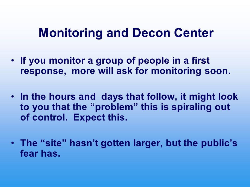 Monitoring and Decon Center If you monitor a group of people in a first response, more will ask for monitoring soon.