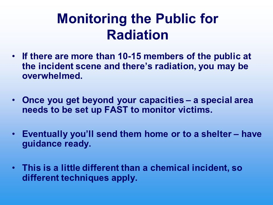 Monitoring the Public for Radiation If there are more than 10-15 members of the public at the incident scene and there's radiation, you may be overwhelmed.