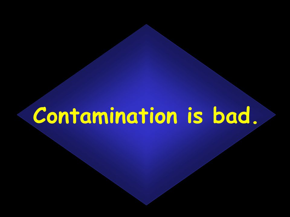 Contamination is bad.