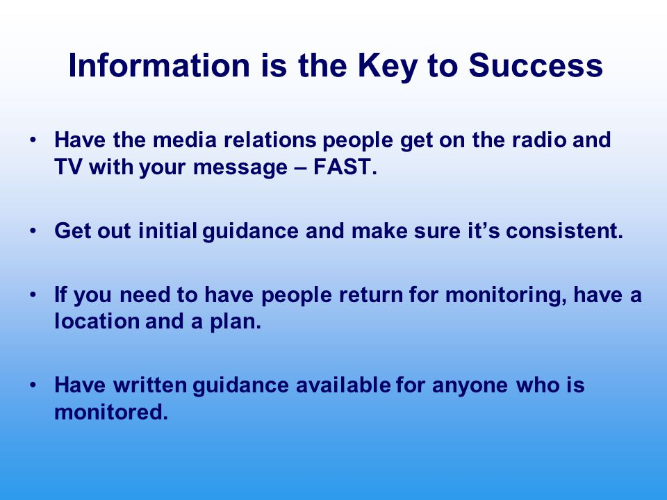 Information is the Key to Success Have the media relations people get on the radio and TV with your message – FAST.