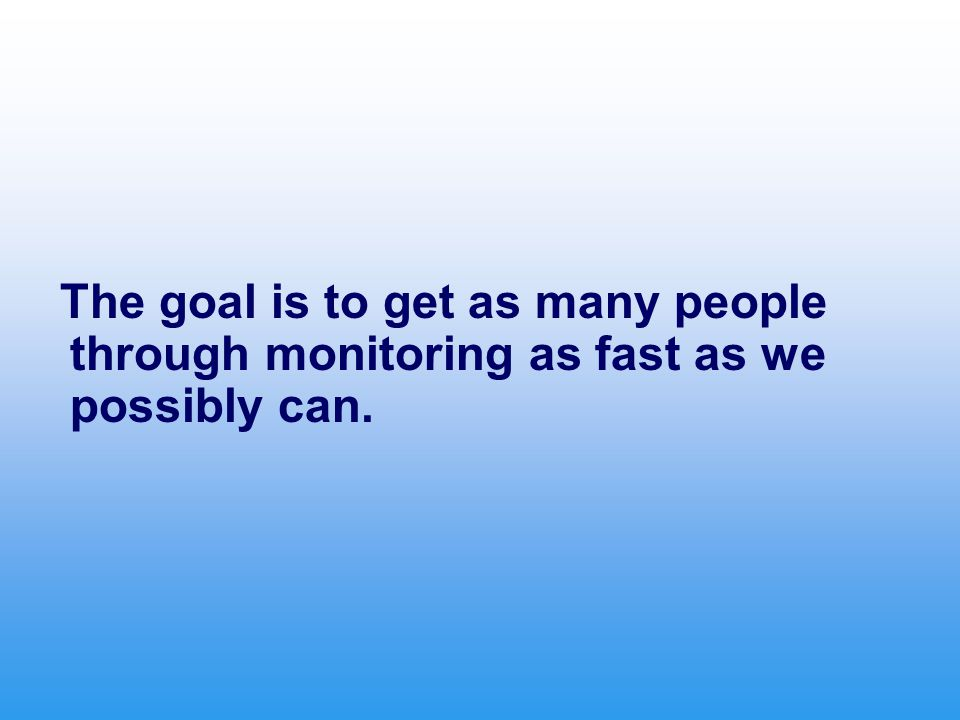 The goal is to get as many people through monitoring as fast as we possibly can.