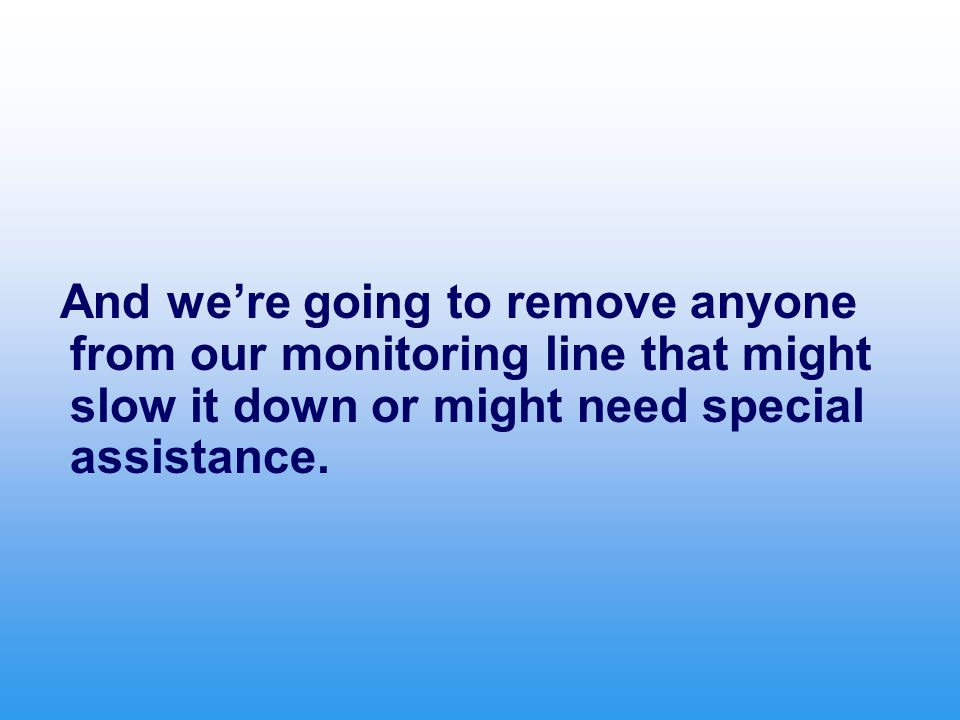And we're going to remove anyone from our monitoring line that might slow it down or might need special assistance.