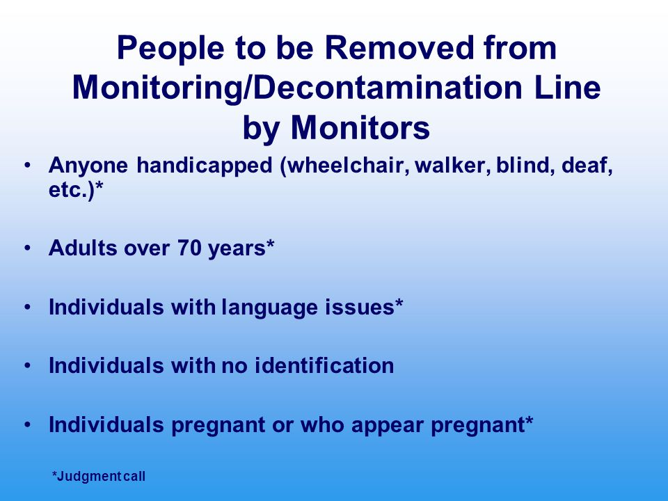 People to be Removed from Monitoring/Decontamination Line by Monitors Anyone handicapped (wheelchair, walker, blind, deaf, etc.)* Adults over 70 years* Individuals with language issues* Individuals with no identification Individuals pregnant or who appear pregnant* *Judgment call