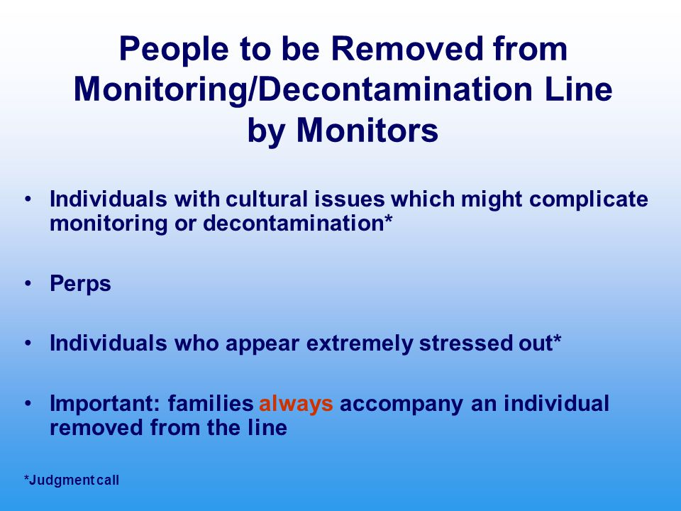 People to be Removed from Monitoring/Decontamination Line by Monitors Individuals with cultural issues which might complicate monitoring or decontamination* Perps Individuals who appear extremely stressed out* Important: families always accompany an individual removed from the line *Judgment call