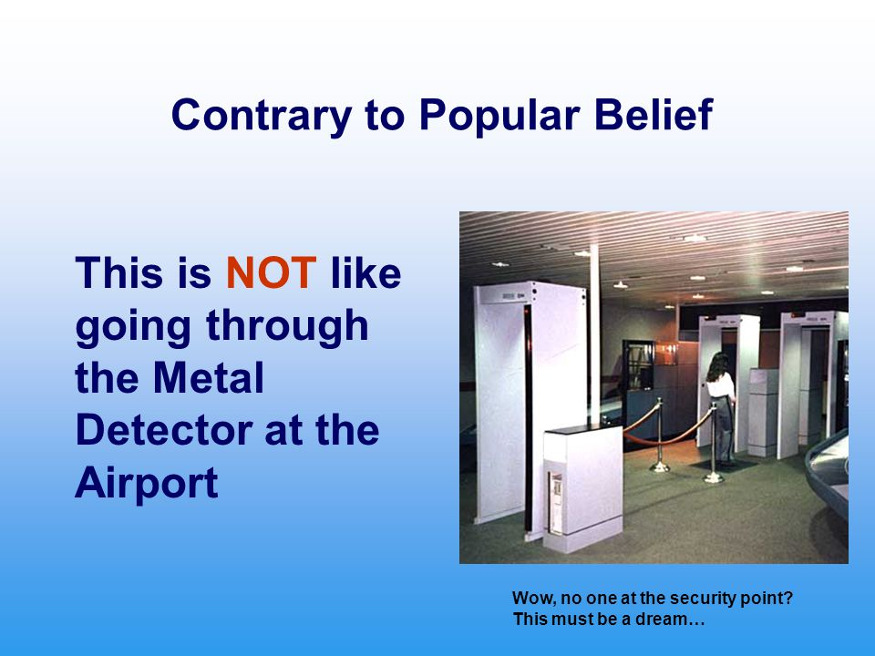 Contrary to Popular Belief This is NOT like going through the Metal Detector at the Airport Wow, no one at the security point? This must be a dream…