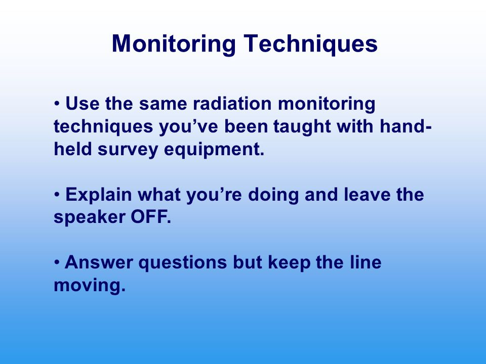 Monitoring Techniques Use the same radiation monitoring techniques you've been taught with hand- held survey equipment. Explain what you're doing and