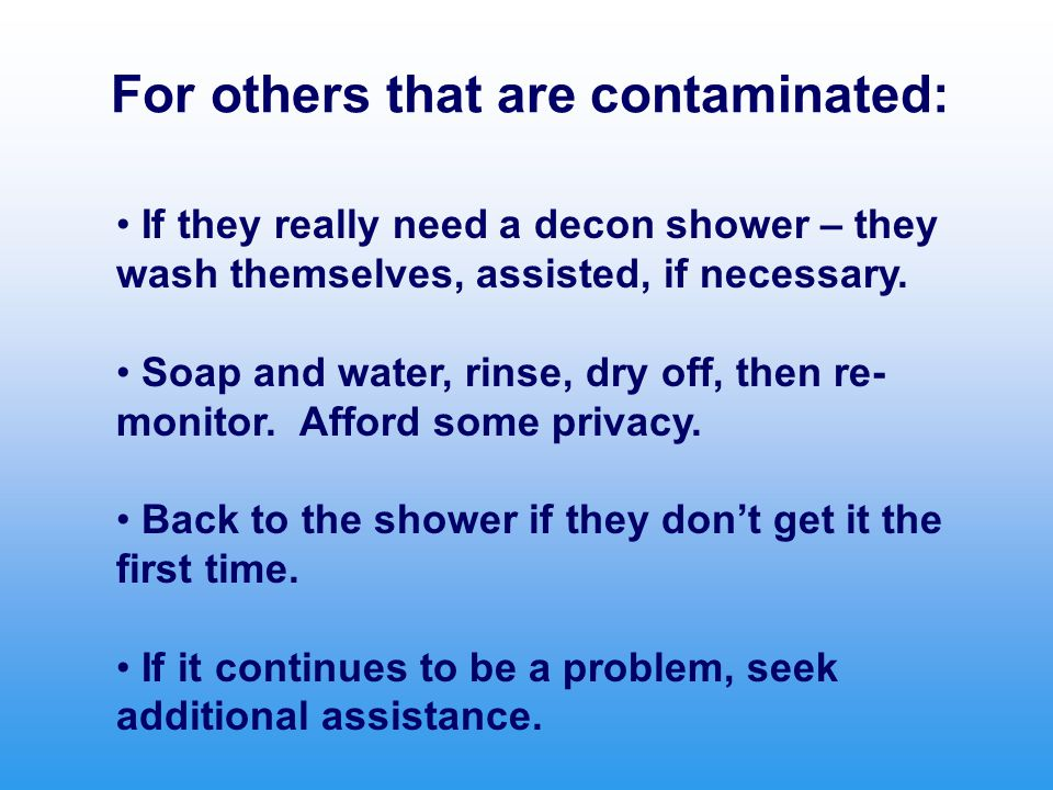 For others that are contaminated: If they really need a decon shower – they wash themselves, assisted, if necessary.
