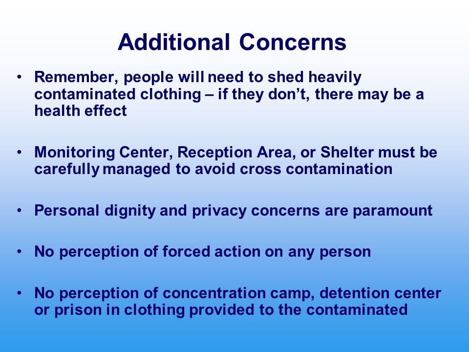 Additional Concerns Remember, people will need to shed heavily contaminated clothing – if they don't, there may be a health effect Monitoring Center,