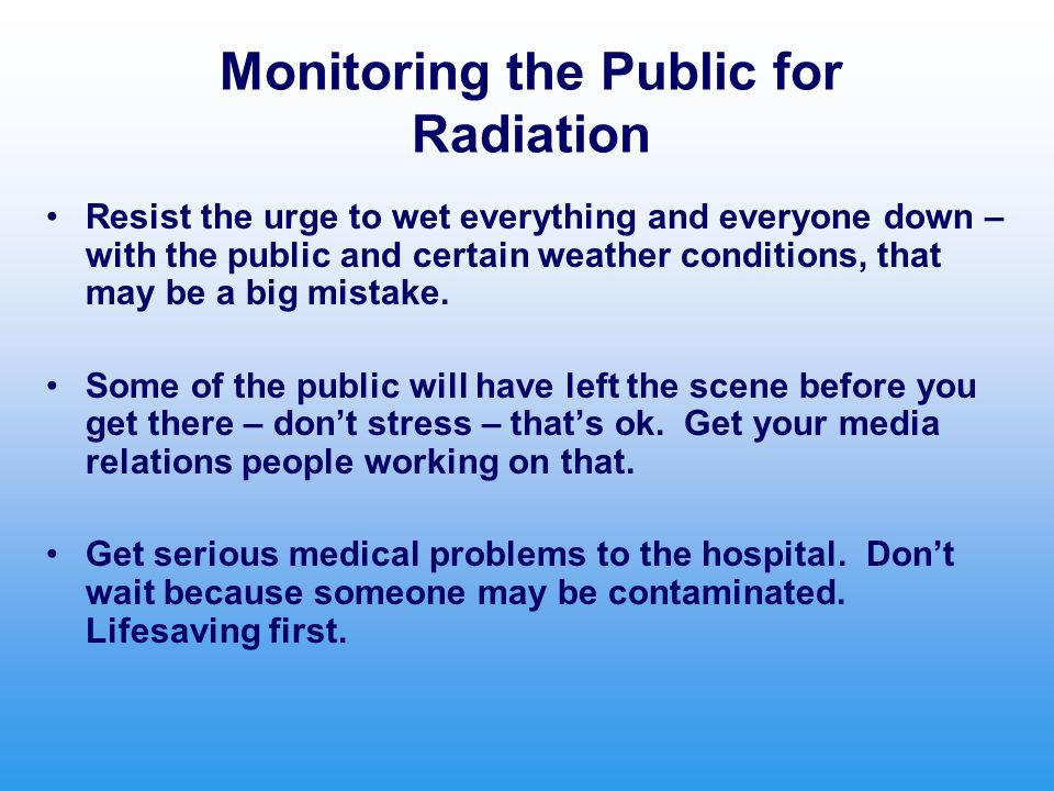 Monitoring the Public for Radiation Resist the urge to wet everything and everyone down – with the public and certain weather conditions, that may be a big mistake.