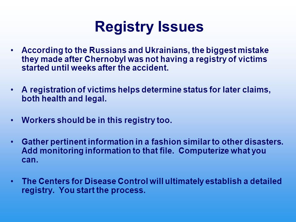 Registry Issues According to the Russians and Ukrainians, the biggest mistake they made after Chernobyl was not having a registry of victims started u
