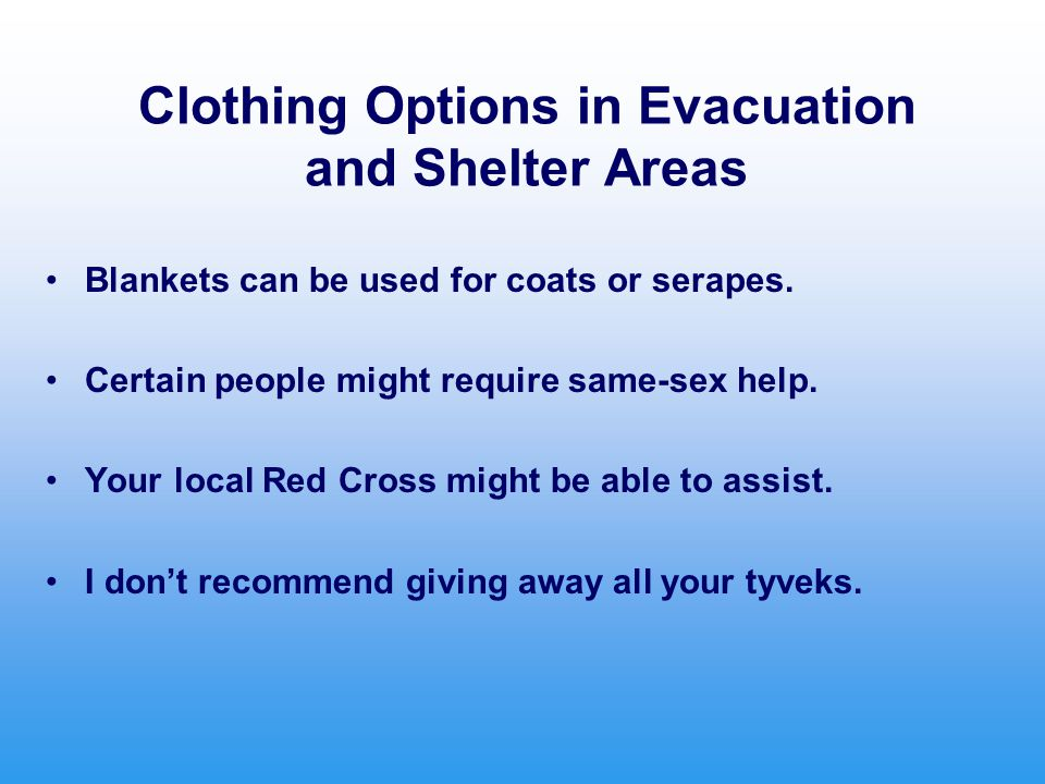 Clothing Options in Evacuation and Shelter Areas Blankets can be used for coats or serapes. Certain people might require same-sex help. Your local Red