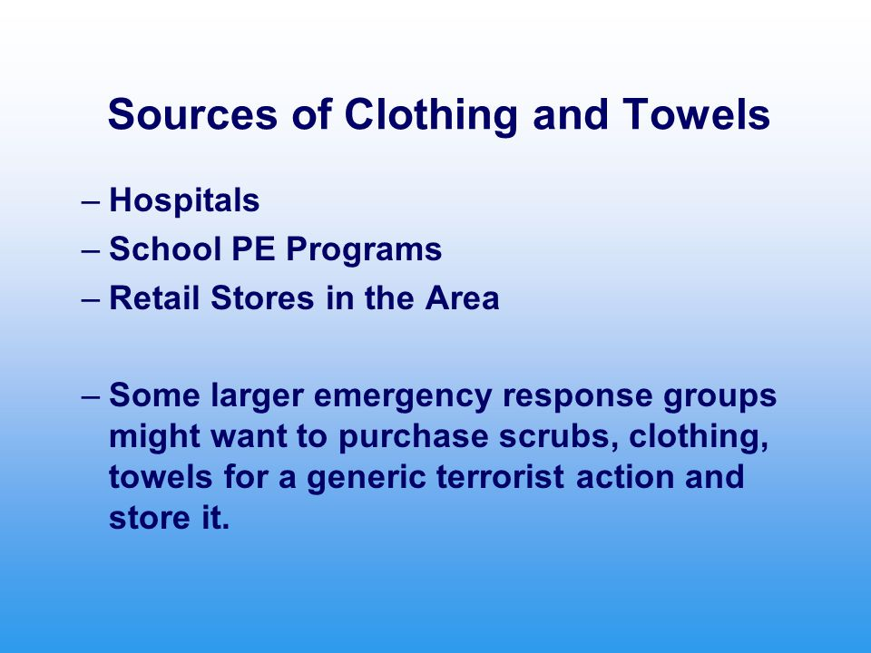 Sources of Clothing and Towels –Hospitals –School PE Programs –Retail Stores in the Area –Some larger emergency response groups might want to purchase scrubs, clothing, towels for a generic terrorist action and store it.