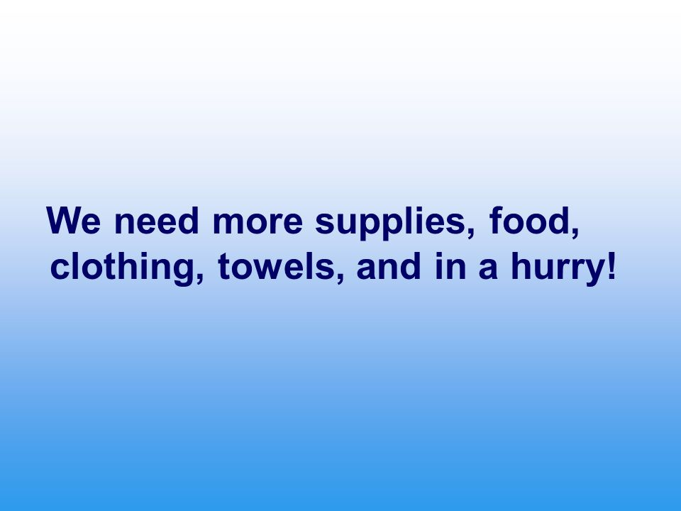 We need more supplies, food, clothing, towels, and in a hurry!