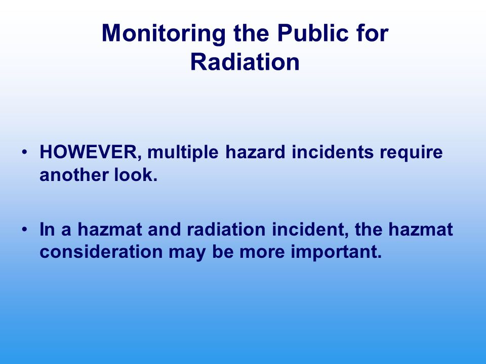 Monitoring the Public for Radiation HOWEVER, multiple hazard incidents require another look. In a hazmat and radiation incident, the hazmat considerat