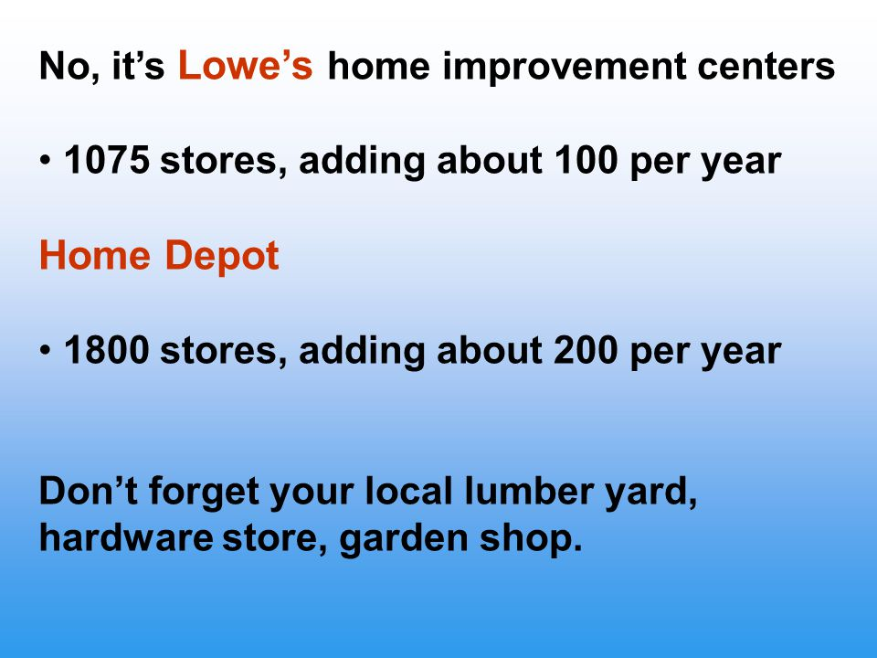 No, it's Lowe's home improvement centers 1075 stores, adding about 100 per year Home Depot 1800 stores, adding about 200 per year Don't forget your local lumber yard, hardware store, garden shop.
