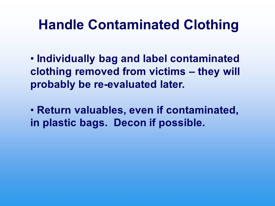 Handle Contaminated Clothing Individually bag and label contaminated clothing removed from victims – they will probably be re-evaluated later.