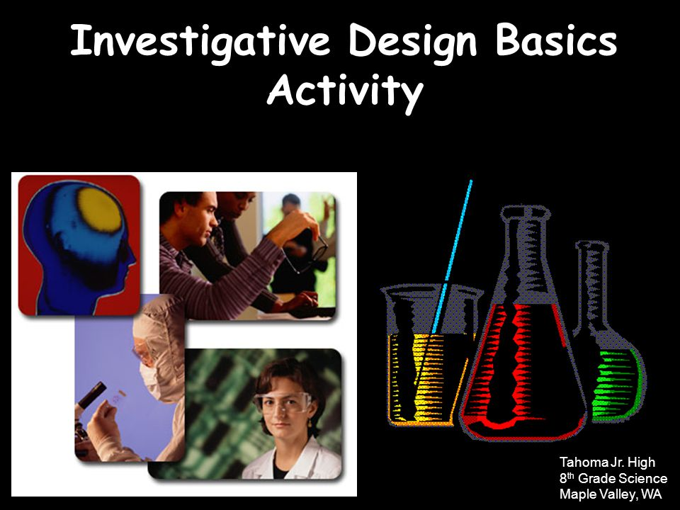 Investigative Design Basics Activity Tahoma Jr. High 8 th Grade Science Maple Valley, WA