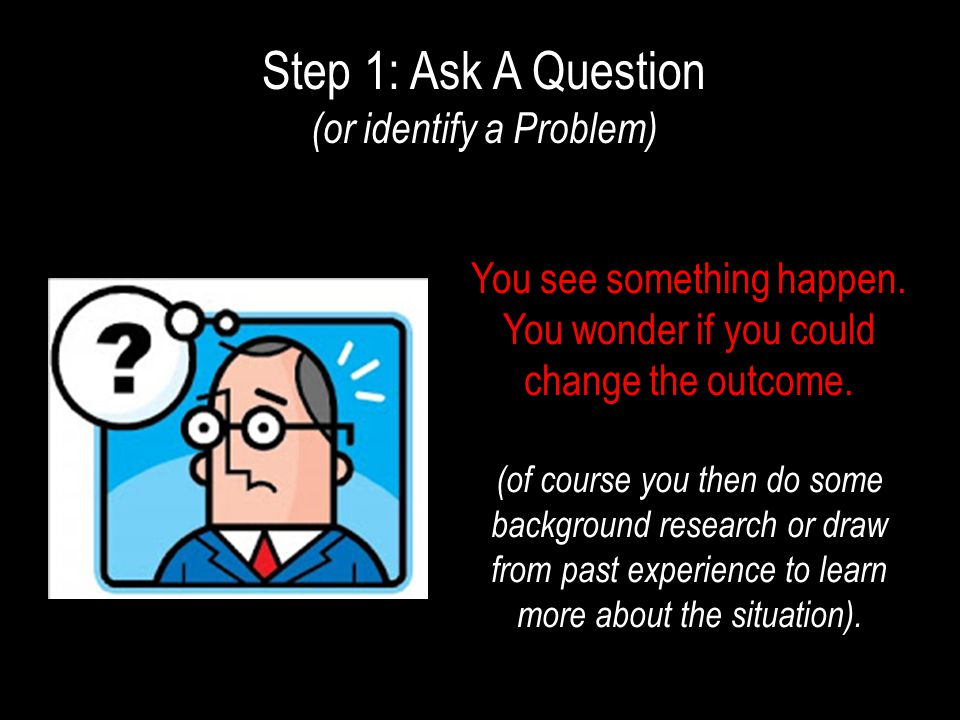 Step 1: Ask A Question (or identify a Problem) You see something happen.