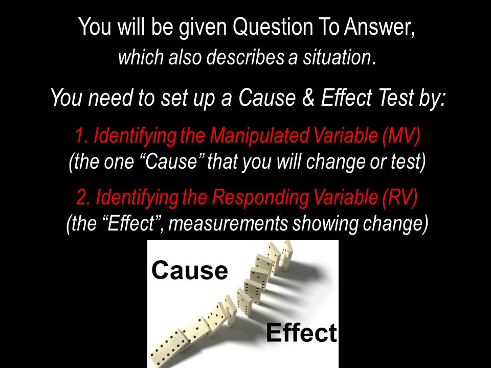 You will be given Question To Answer, which also describes a situation. You need to set up a Cause & Effect Test by: 1. Identifying the Manipulated Va