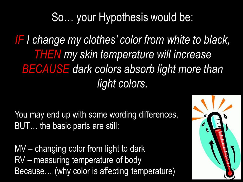So… your Hypothesis would be: IF I change my clothes' color from white to black, THEN my skin temperature will increase BECAUSE dark colors absorb lig