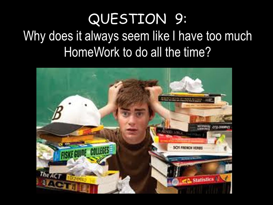 QUESTION 9: Why does it always seem like I have too much HomeWork to do all the time?
