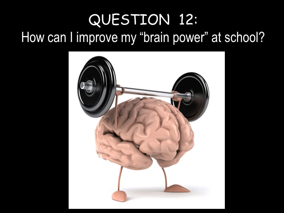 QUESTION 12: How can I improve my brain power at school?
