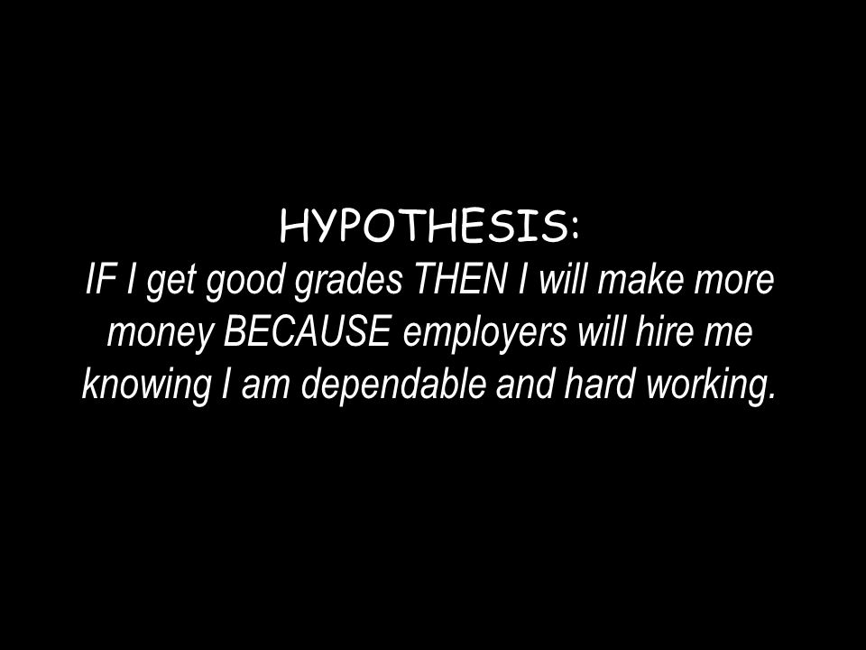 HYPOTHESIS: IF I get good grades THEN I will make more money BECAUSE employers will hire me knowing I am dependable and hard working.