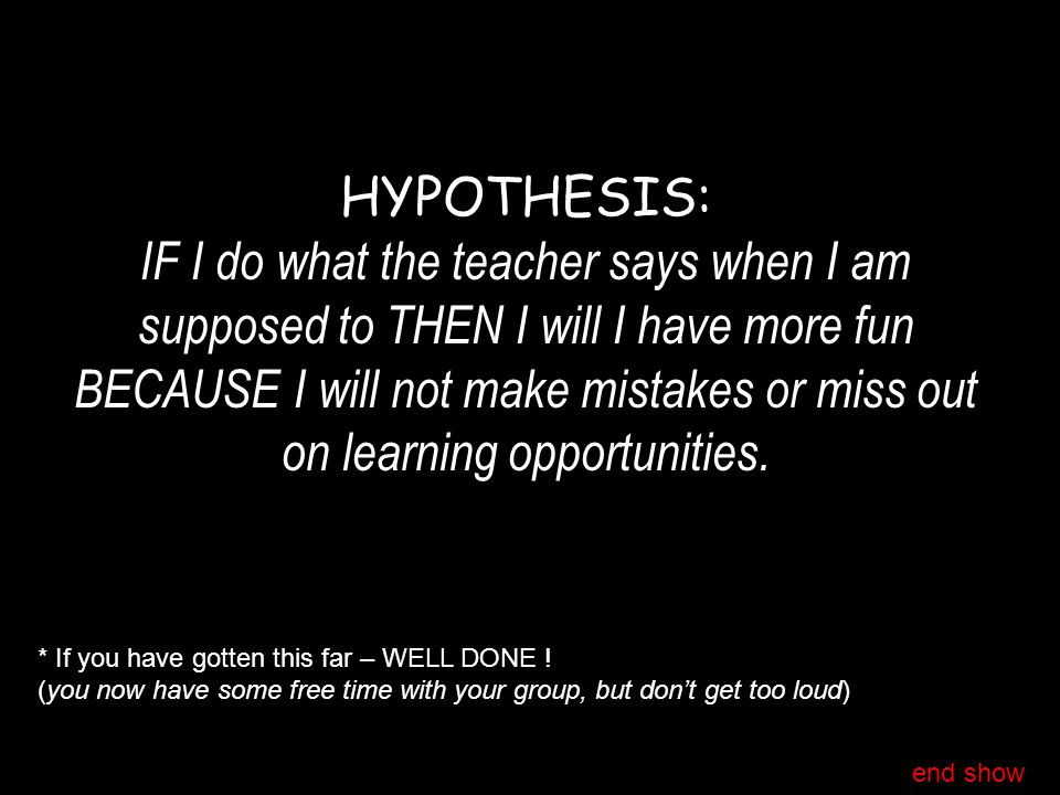 HYPOTHESIS: IF I do what the teacher says when I am supposed to THEN I will I have more fun BECAUSE I will not make mistakes or miss out on learning o